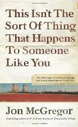 This Isn't The Sort Of Thing That Happens To Someone Like You ~ Jon McGregor