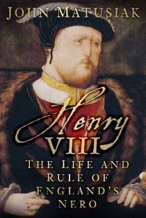 Henry VIII The Life and Rule of England's Nero ~ John Matusiak